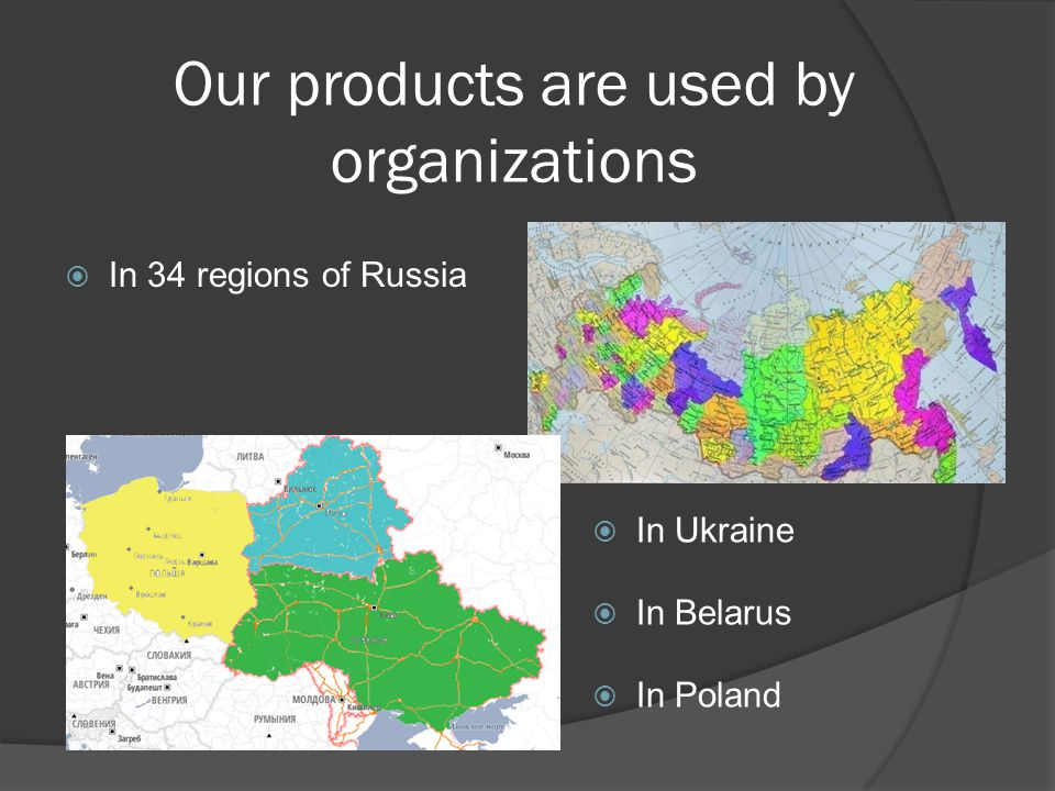 Our products are used by organizations In Ukraine In 34 regions of Russia In Belarus In Poland