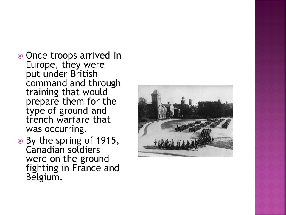 Once troops arrived in Europe, they were put under British command and through training that would prepare them for the type of ground and trench warfare that was occurring.