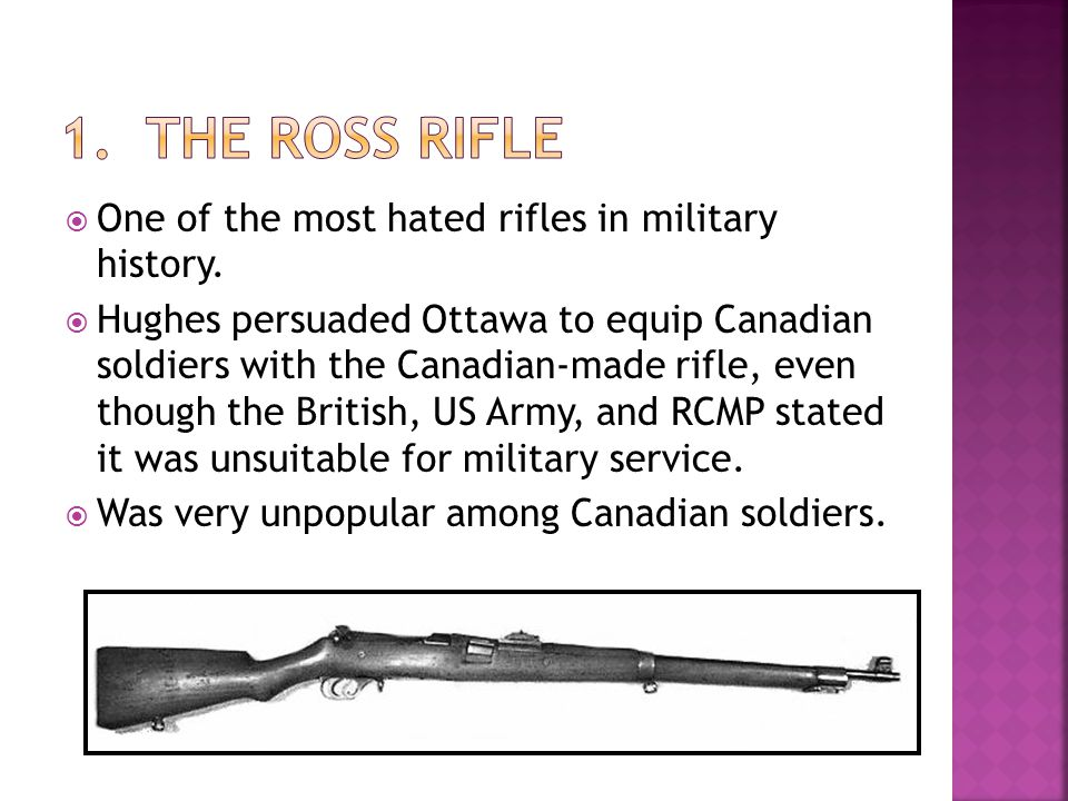One of the most hated rifles in military history. Hughes persuaded Ottawa to equip Canadian soldiers with the Canadian-made rifle, even though the Bri