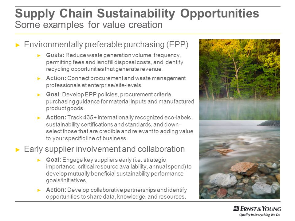 Supply Chain Sustainability Opportunities Some examples for value creation Environmentally preferable purchasing (EPP) Goals: Reduce waste generation volume, frequency, permitting fees and landfill disposal costs, and identify recycling opportunities that generate revenue.