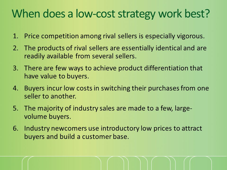 When does a low-cost strategy work best? 1.Price competition among rival sellers is especially vigorous. 2.The products of rival sellers are essential