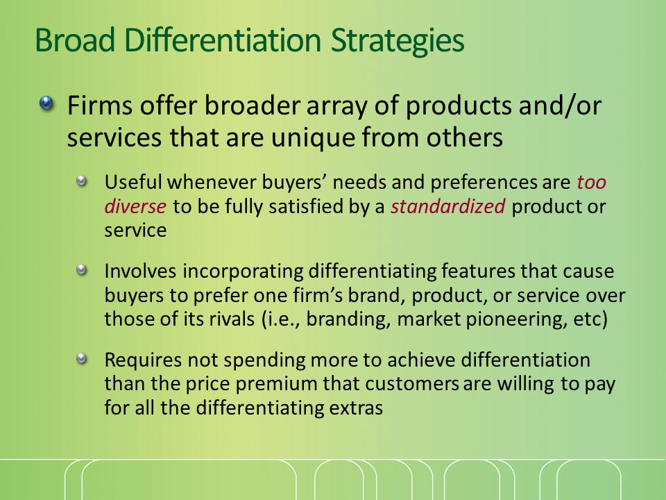 Broad Differentiation Strategies Firms offer broader array of products and/or services that are unique from others Useful whenever buyers needs and pr