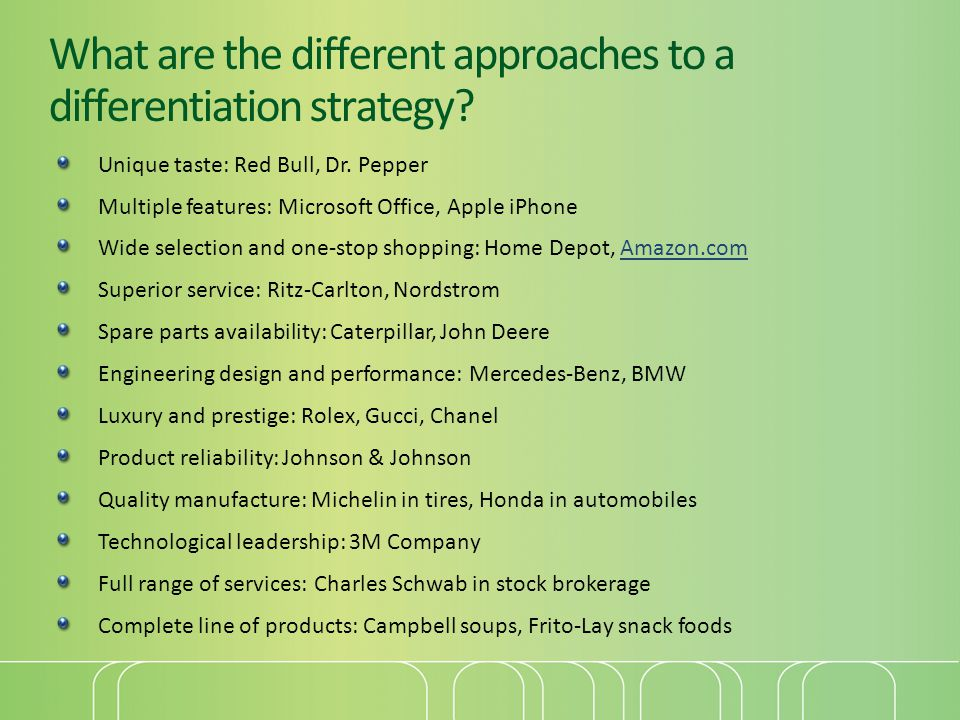 What are the different approaches to a differentiation strategy? Unique taste: Red Bull, Dr. Pepper Multiple features: Microsoft Office, Apple iPhone