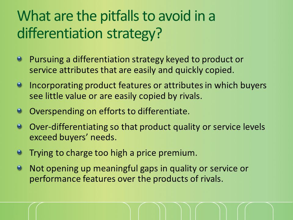 What are the pitfalls to avoid in a differentiation strategy? Pursuing a differentiation strategy keyed to product or service attributes that are easi