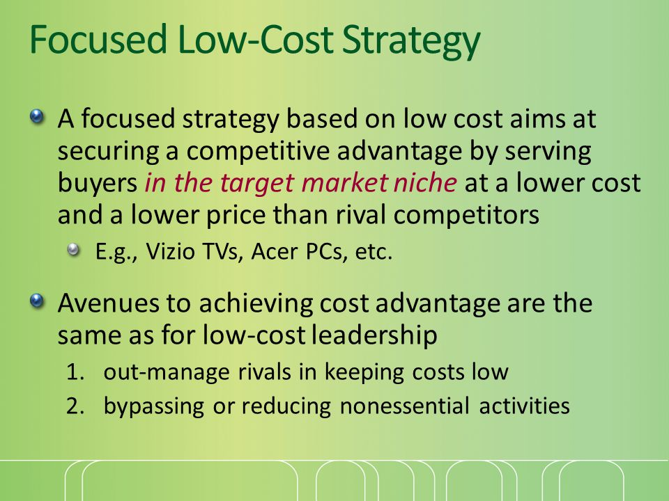 Focused Low-Cost Strategy A focused strategy based on low cost aims at securing a competitive advantage by serving buyers in the target market niche a