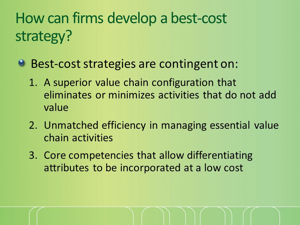 How can firms develop a best-cost strategy? Best-cost strategies are contingent on: 1.A superior value chain configuration that eliminates or minimize