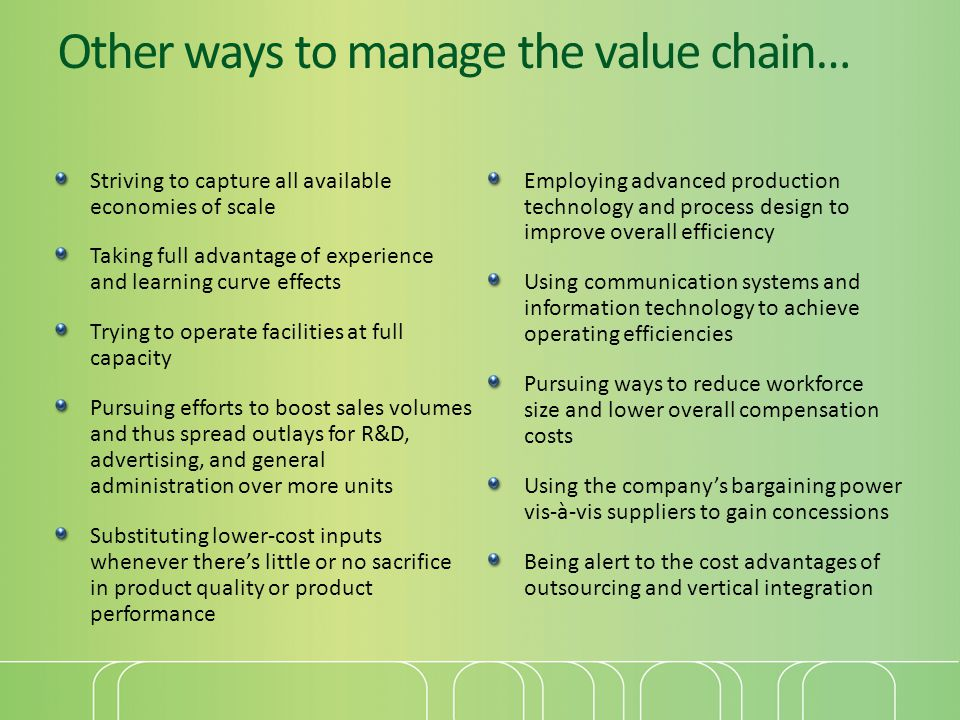 Other ways to manage the value chain… Striving to capture all available economies of scale Taking full advantage of experience and learning curve effe