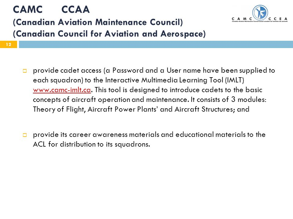 12 CAMC CCAA (Canadian Aviation Maintenance Council) (Canadian Council for Aviation and Aerospace) provide cadet access (a Password and a User name have been supplied to each squadron) to the Interactive Multimedia Learning Tool (IMLT) www.camc-imlt.ca.