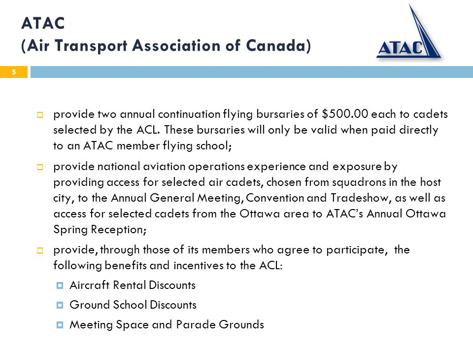 5 ATAC (Air Transport Association of Canada) provide two annual continuation flying bursaries of $500.00 each to cadets selected by the ACL.