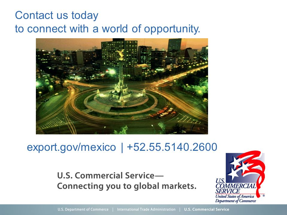 Contact us today to connect with a world of opportunity. export.gov/mexico | +52.55.5140.2600