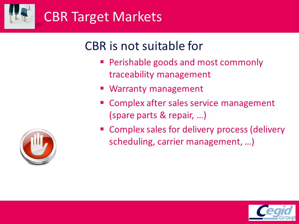 CBR Target Markets CBR is not suitable for Perishable goods and most commonly traceability management Warranty management Complex after sales service