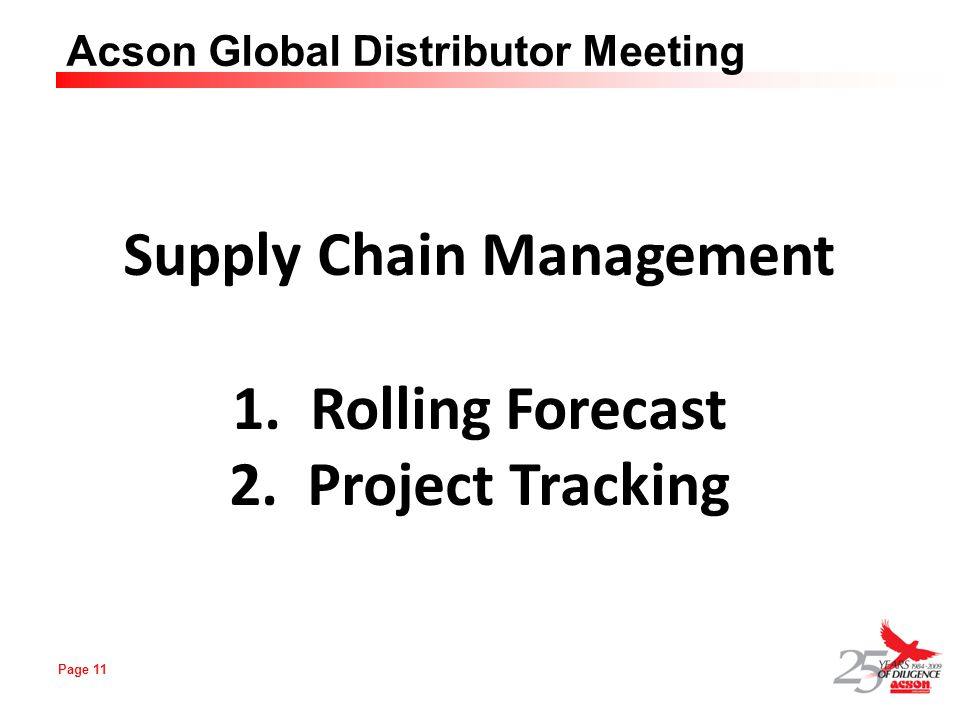 Page 11 Acson Global Distributor Meeting Supply Chain Management 1.Rolling Forecast 2.Project Tracking