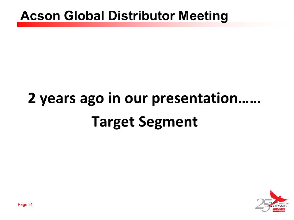 Page 31 Acson Global Distributor Meeting 2 years ago in our presentation…… Target Segment