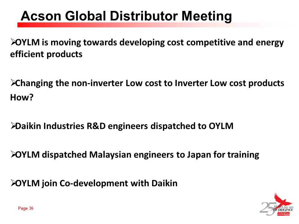 Page 36 Acson Global Distributor Meeting OYLM is moving towards developing cost competitive and energy efficient products Changing the non-inverter Lo