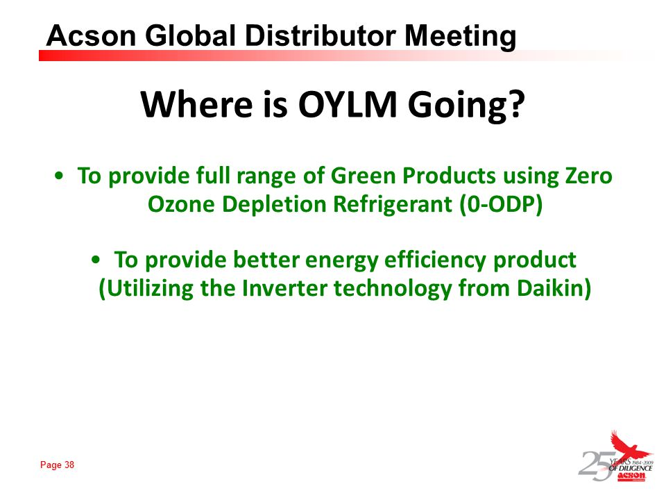 Page 38 Acson Global Distributor Meeting Where is OYLM Going? To provide full range of Green Products using Zero Ozone Depletion Refrigerant (0-ODP) T