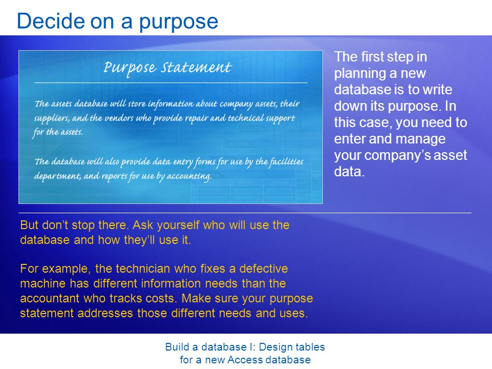 Build a database I: Design tables for a new Access database Decide on a purpose The first step in planning a new database is to write down its purpose.