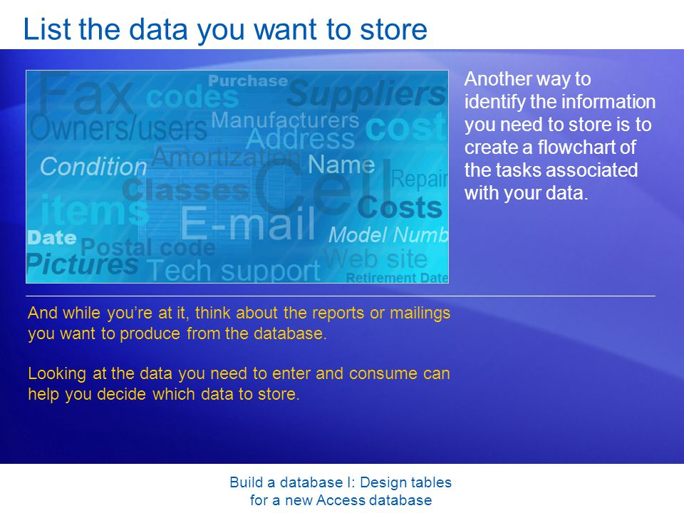 Build a database I: Design tables for a new Access database List the data you want to store Another way to identify the information you need to store is to create a flowchart of the tasks associated with your data.