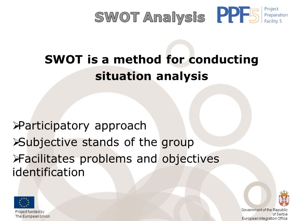 Project funded by The European Union Government of the Republic of Serbia European Integration Office SWOT is a method for conducting situation analys