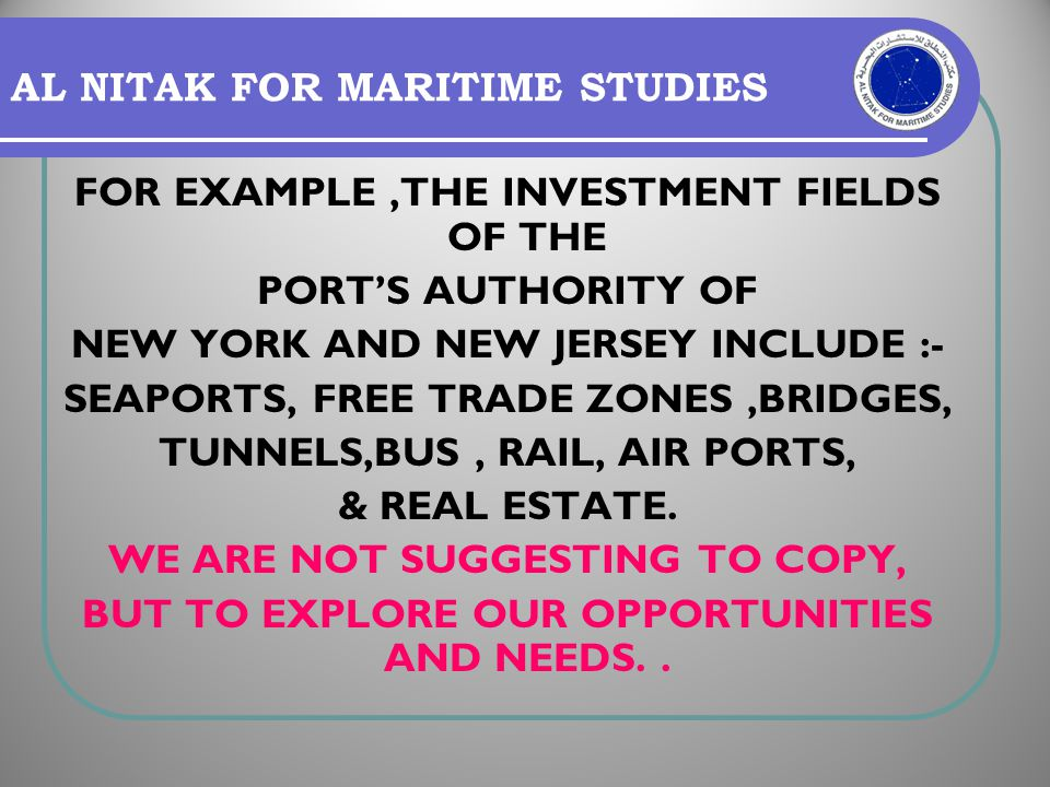 AL NITAK FOR MARITIME STUDIES FOR EXAMPLE,THE INVESTMENT FIELDS OF THE PORTS AUTHORITY OF NEW YORK AND NEW JERSEY INCLUDE :- SEAPORTS, FREE TRADE ZONE