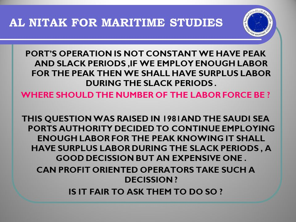 AL NITAK FOR MARITIME STUDIES PORTS OPERATION IS NOT CONSTANT WE HAVE PEAK AND SLACK PERIODS,IF WE EMPLOY ENOUGH LABOR FOR THE PEAK THEN WE SHALL HAVE