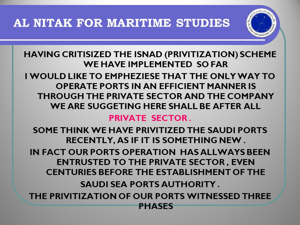 AL NITAK FOR MARITIME STUDIES HAVING CRITISIZED THE ISNAD (PRIVITIZATION) SCHEME WE HAVE IMPLEMENTED SO FAR I WOULD LIKE TO EMPHEZIESE THAT THE ONLY W