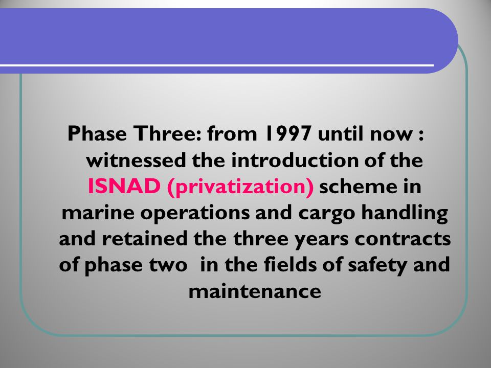 Phase Three: from 1997 until now : witnessed the introduction of the ISNAD (privatization) scheme in marine operations and cargo handling and retained