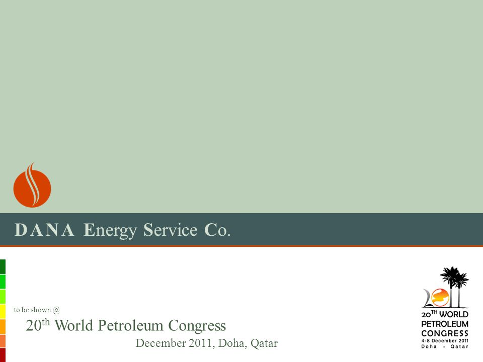 DANA Energy Service Co. 20 th World Petroleum Congress December 2011, Doha, Qatar to be shown @