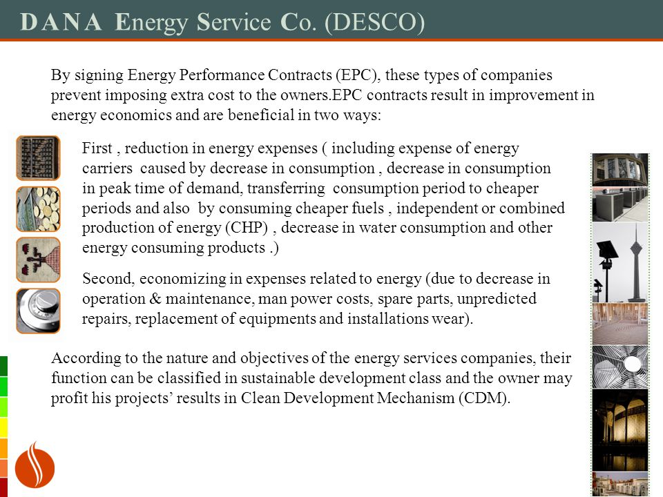 DANA Energy Service Co. (DESCO) By signing Energy Performance Contracts (EPC), these types of companies prevent imposing extra cost to the owners.EPC