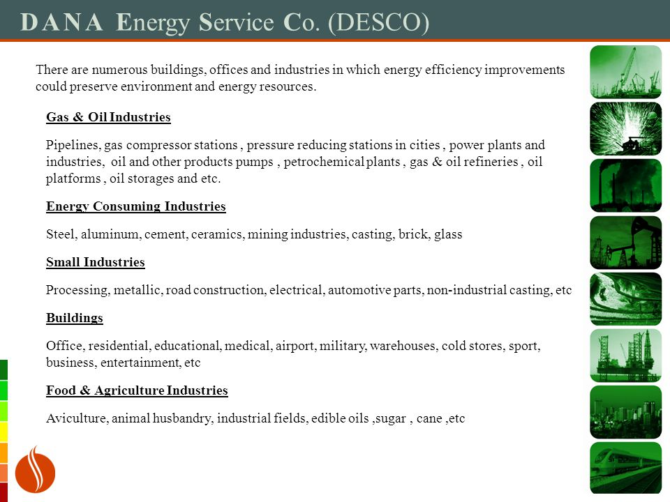 DANA Energy Service Co. (DESCO) There are numerous buildings, offices and industries in which energy efficiency improvements could preserve environmen