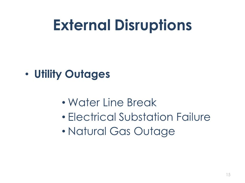 External Disruptions Utility Outages Water Line Break Electrical Substation Failure Natural Gas Outage 15