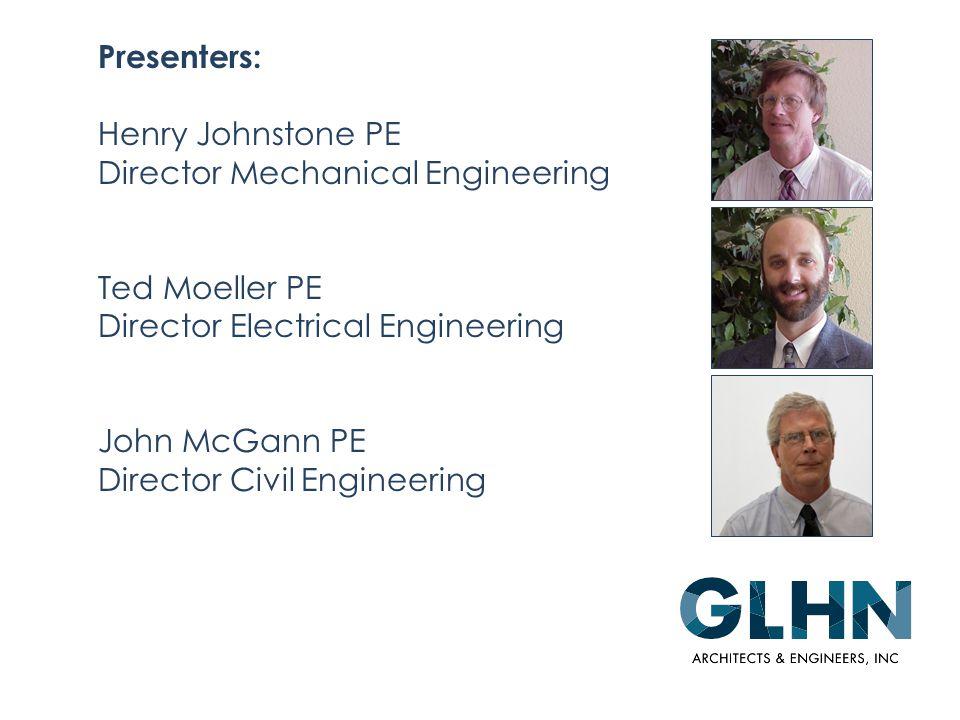 Presenters: Henry Johnstone PE Director Mechanical Engineering Ted Moeller PE Director Electrical Engineering John McGann PE Director Civil Engineering