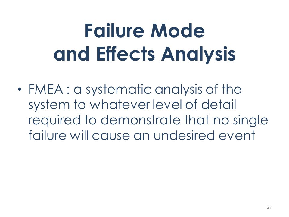 Failure Mode and Effects Analysis FMEA : a systematic analysis of the system to whatever level of detail required to demonstrate that no single failure will cause an undesired event 27