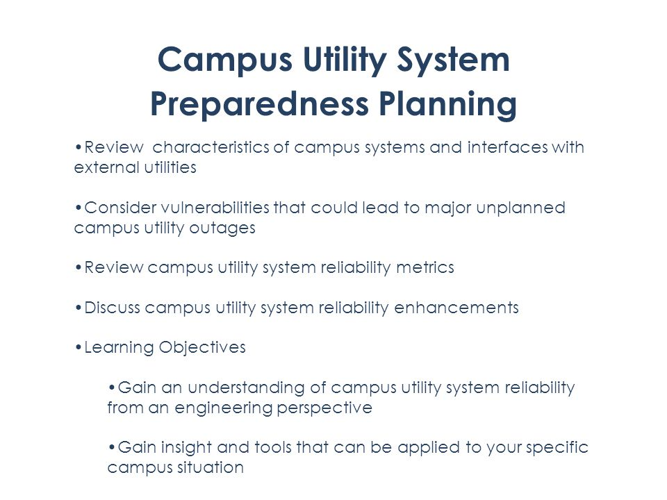 Campus Utility System Preparedness Planning Review characteristics of campus systems and interfaces with external utilities Consider vulnerabilities that could lead to major unplanned campus utility outages Review campus utility system reliability metrics Discuss campus utility system reliability enhancements Learning Objectives Gain an understanding of campus utility system reliability from an engineering perspective Gain insight and tools that can be applied to your specific campus situation