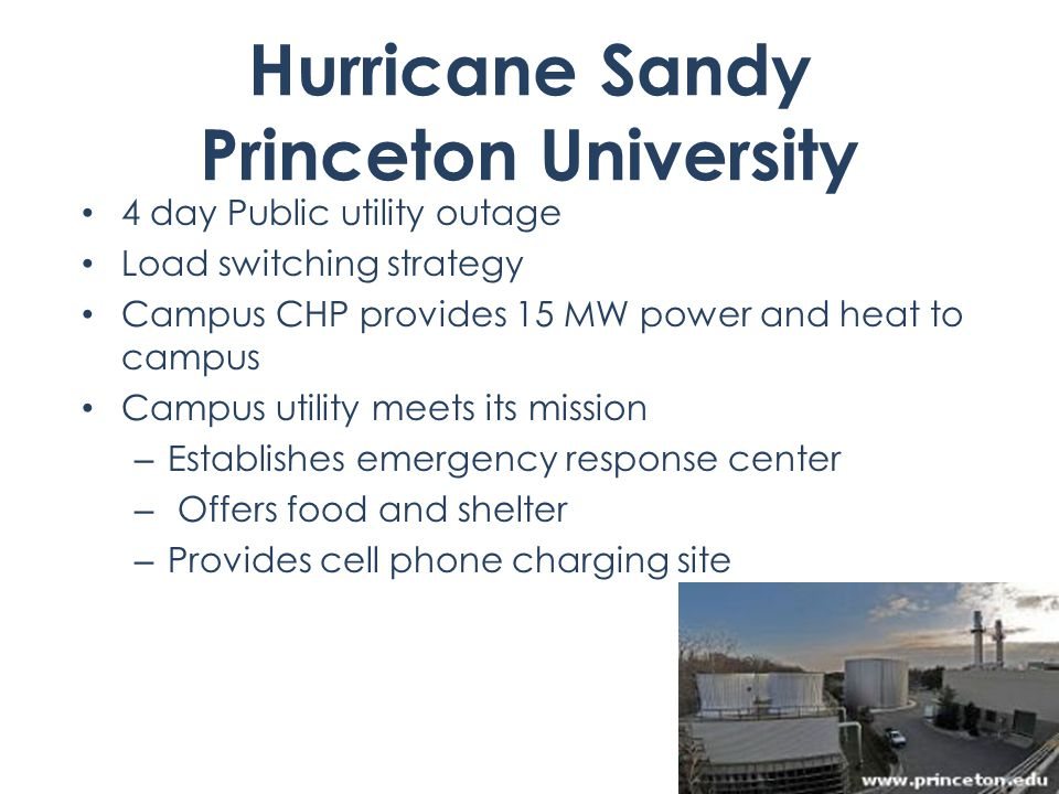 Hurricane Sandy Princeton University 4 day Public utility outage Load switching strategy Campus CHP provides 15 MW power and heat to campus Campus utility meets its mission – Establishes emergency response center – Offers food and shelter – Provides cell phone charging site 47