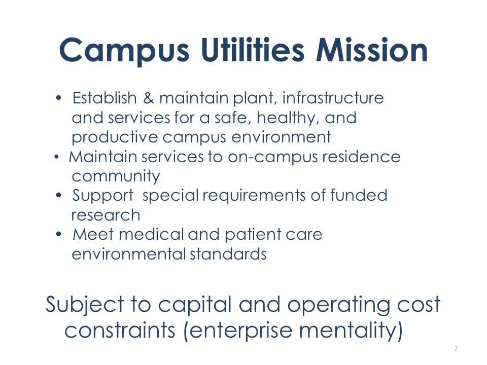 Campus Utilities Mission Subject to capital and operating cost constraints (enterprise mentality) 7 Establish & maintain plant, infrastructure and services for a safe, healthy, and productive campus environment Maintain services to on-campus residence community Support special requirements of funded research Meet medical and patient care environmental standards