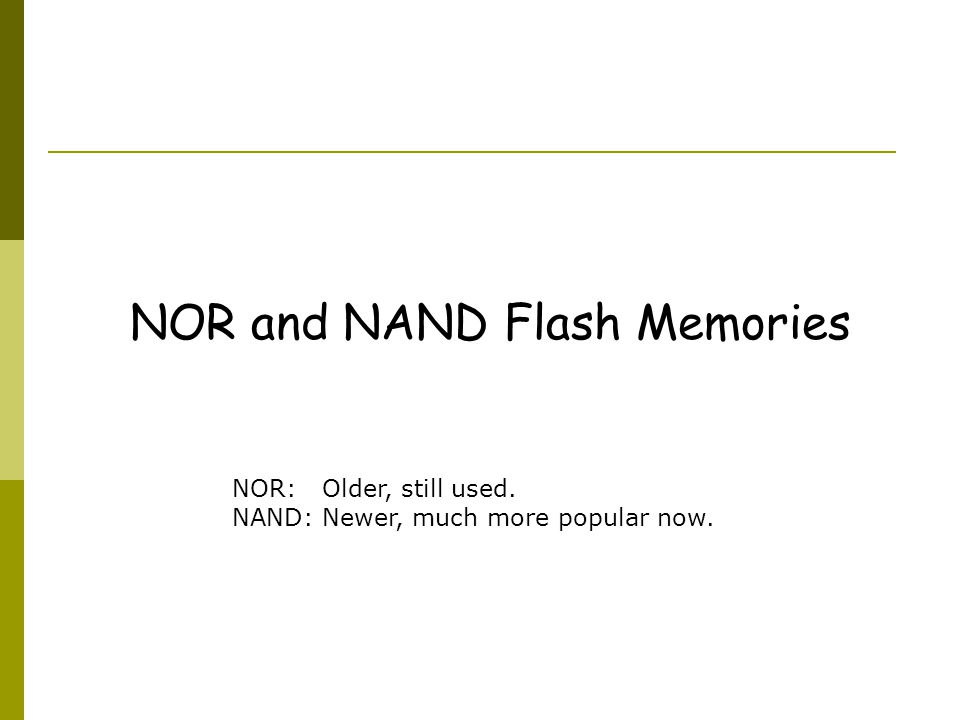 NOR and NAND Flash Memories NOR: Older, still used. NAND: Newer, much more popular now.