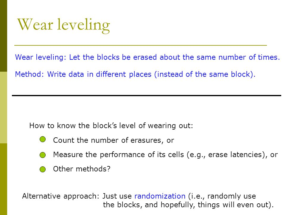 Wear leveling How to know the blocks level of wearing out: Count the number of erasures, or Measure the performance of its cells (e.g., erase latencie