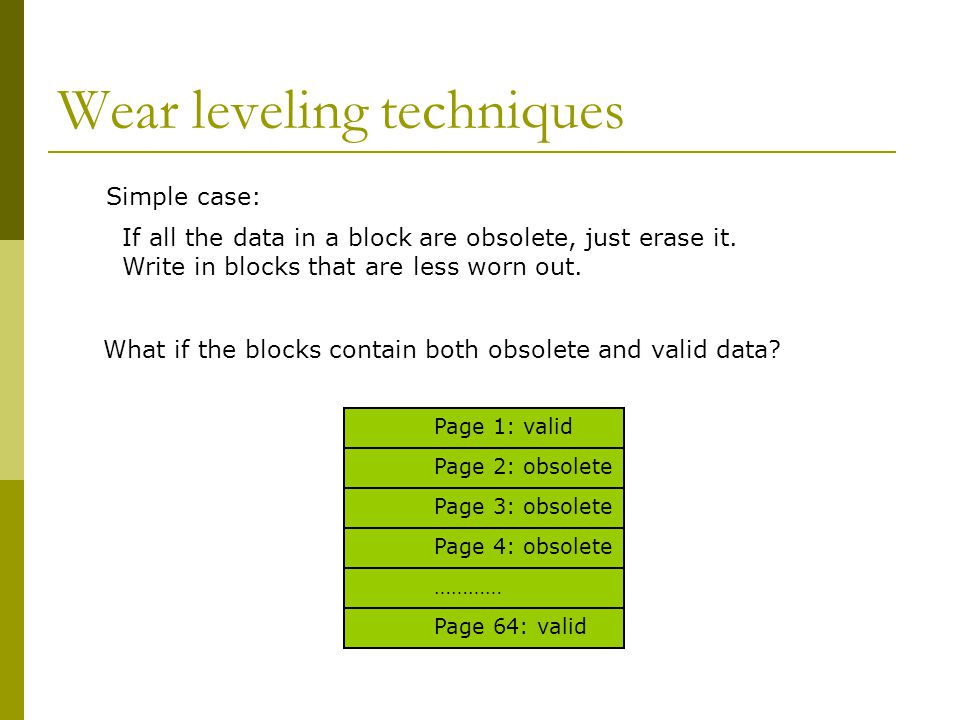 Wear leveling techniques If all the data in a block are obsolete, just erase it. Write in blocks that are less worn out. What if the blocks contain bo