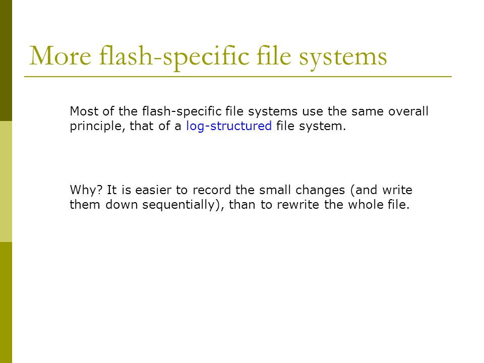 More flash-specific file systems Most of the flash-specific file systems use the same overall principle, that of a log-structured file system. Why? It