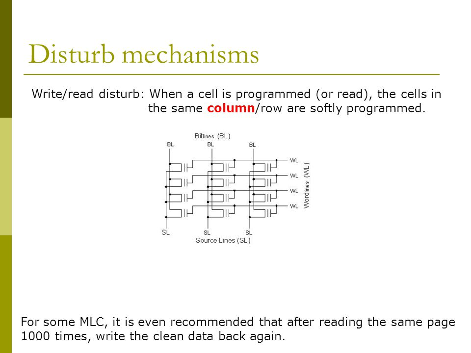 Disturb mechanisms Write/read disturb: When a cell is programmed (or read), the cells in the same column/row are softly programmed. For some MLC, it i