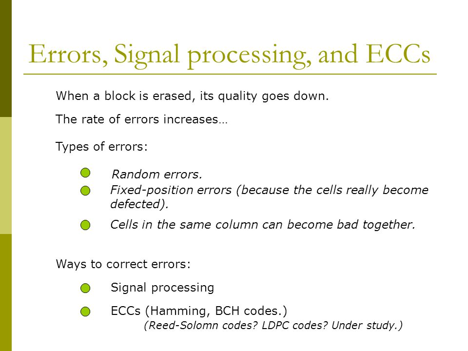 Errors, Signal processing, and ECCs When a block is erased, its quality goes down. The rate of errors increases… Types of errors: Random errors. Fixed