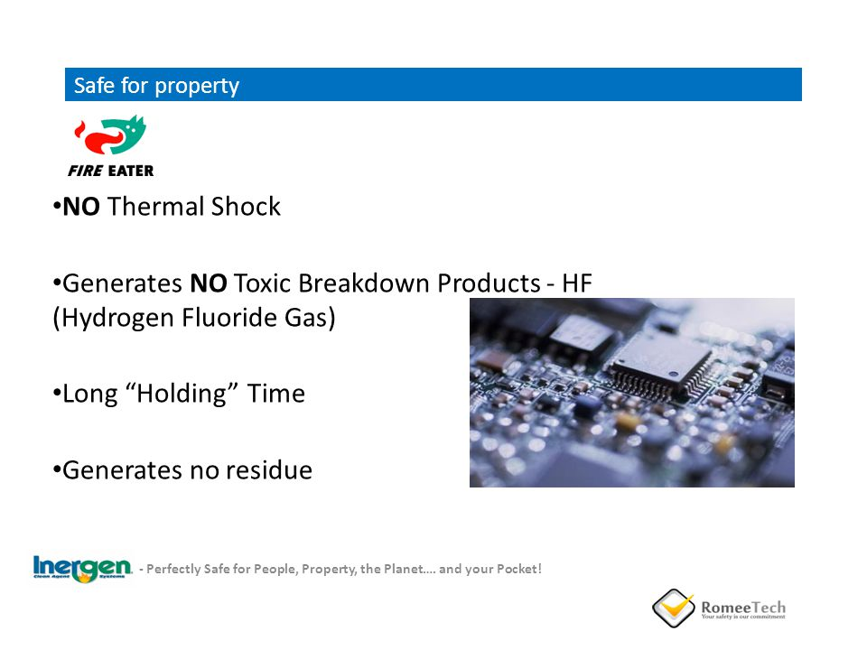 Safe for property NO Thermal Shock Generates NO Toxic Breakdown Products - HF (Hydrogen Fluoride Gas) Long Holding Time Generates no residue - Perfect