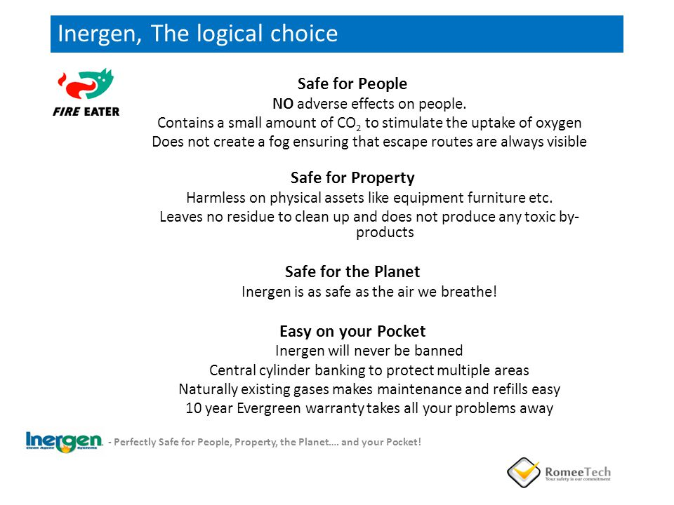 Inergen, The logical choice Safe for People NO adverse effects on people. Contains a small amount of CO 2 to stimulate the uptake of oxygen Does not c