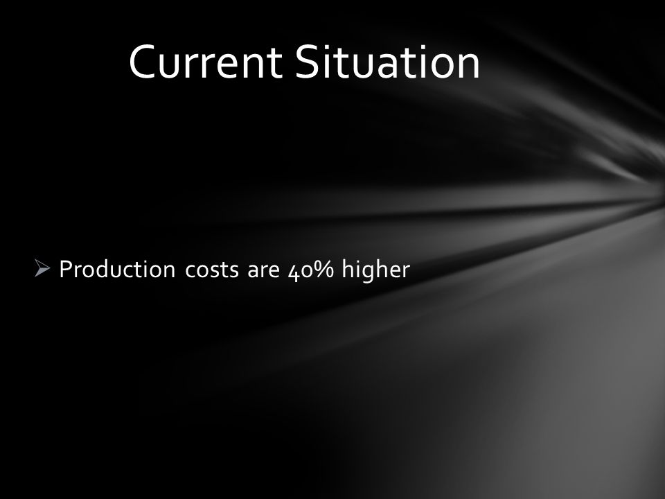 Production costs are 40% higher Current Situation