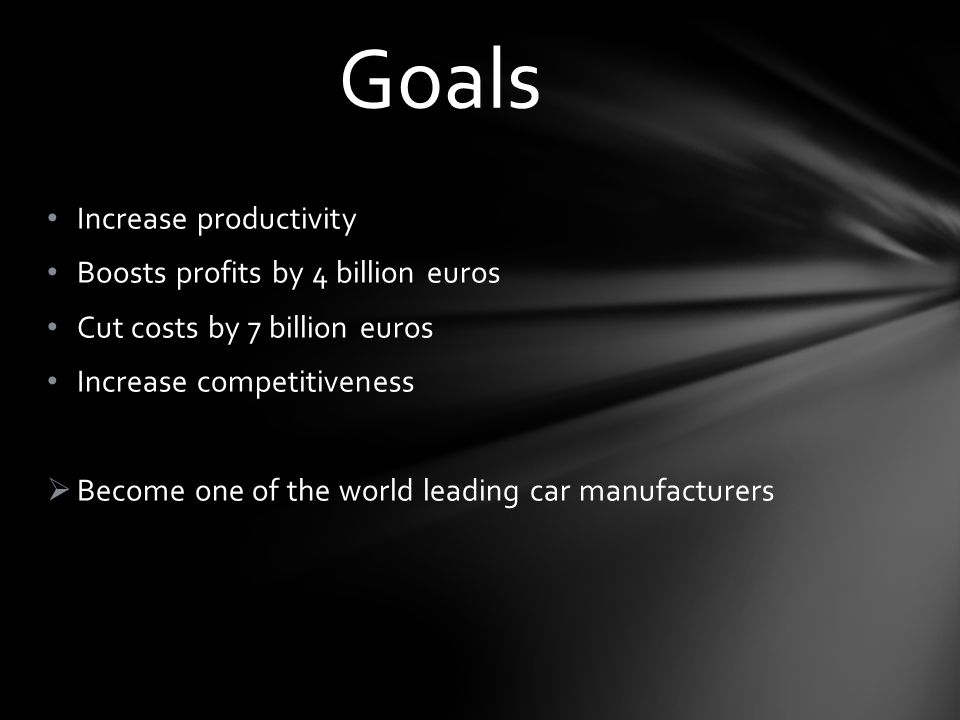 Increase productivity Boosts profits by 4 billion euros Cut costs by 7 billion euros Increase competitiveness Become one of the world leading car manu
