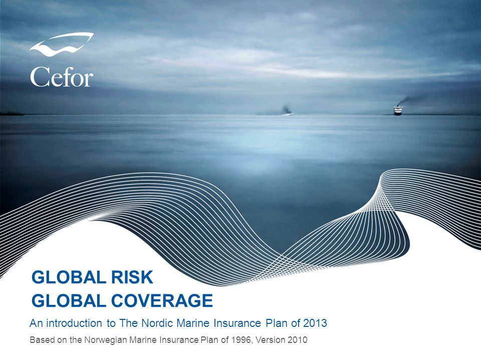 www.nordicplan.org GLOBAL RISK GLOBAL COVERAGE An introduction to The Nordic Marine Insurance Plan of 2013 Based on the Norwegian Marine Insurance Pla