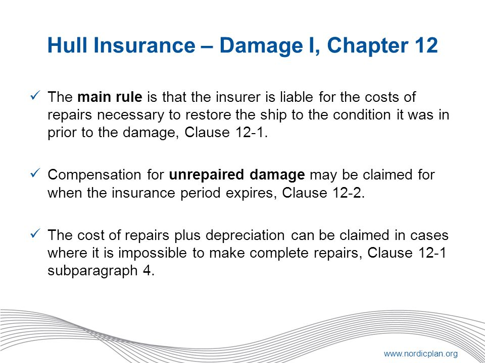 www.nordicplan.org Hull Insurance – Damage I, Chapter 12 The main rule is that the insurer is liable for the costs of repairs necessary to restore the