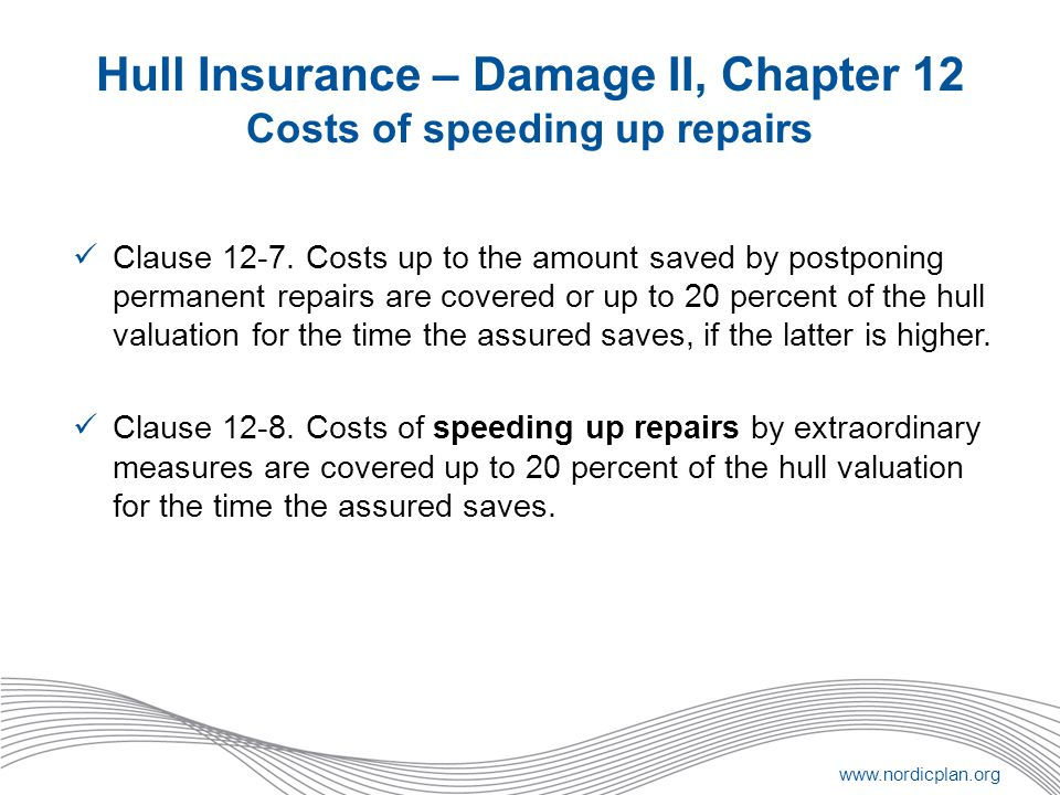 www.nordicplan.org Hull Insurance – Damage II, Chapter 12 Costs of speeding up repairs Clause 12-7. Costs up to the amount saved by postponing permane