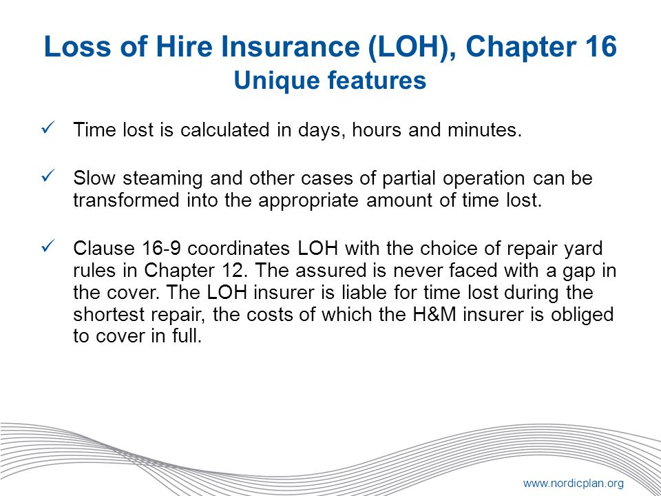 www.nordicplan.org Loss of Hire Insurance (LOH), Chapter 16 Unique features Time lost is calculated in days, hours and minutes. Slow steaming and othe