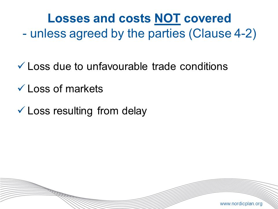 www.nordicplan.org Losses and costs NOT covered - unless agreed by the parties (Clause 4-2) Loss due to unfavourable trade conditions Loss of markets